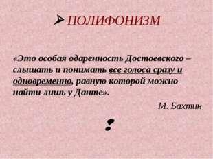  ПОЛИФОНИЗМ «Это особая одаренность Достоевского – слышать и понимать все го