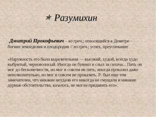  Разумихин Дмитрий Прокофьевич – из греч.; относящийся к Деметре – богине зе
