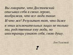 Вы говорите, что Достоевский описывал себя в своих героях, воображая, что все
