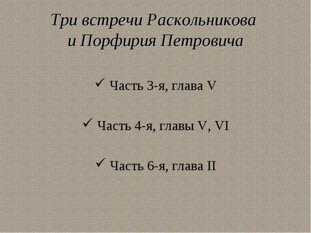 Три встречи Раскольникова и Порфирия Петровича Часть 3-я, глава V Часть 4-я,...