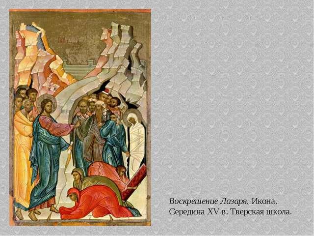 Воскрешение Лазаря. Икона. Середина XV в. Тверская школа.