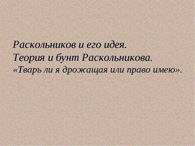 Раскольников и его идея. Теория и бунт Раскольникова. «Тварь ли я дрожащая ил...