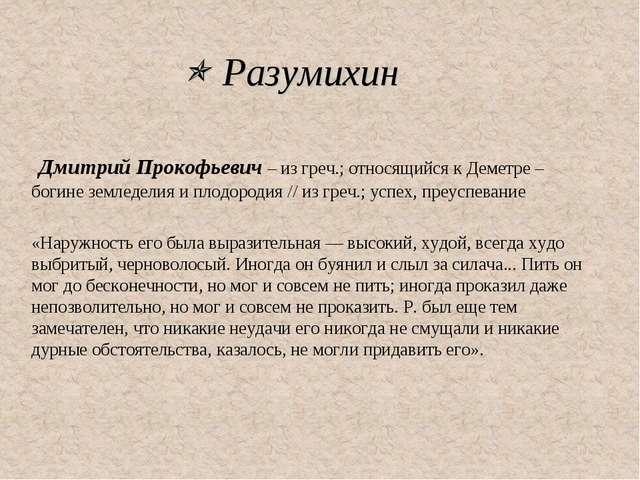  Разумихин Дмитрий Прокофьевич – из греч.; относящийся к Деметре – богине зе...
