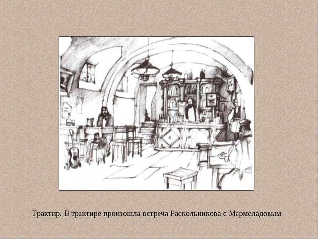 Трактир. В трактире произошла встреча Раскольникова с Мармеладовым