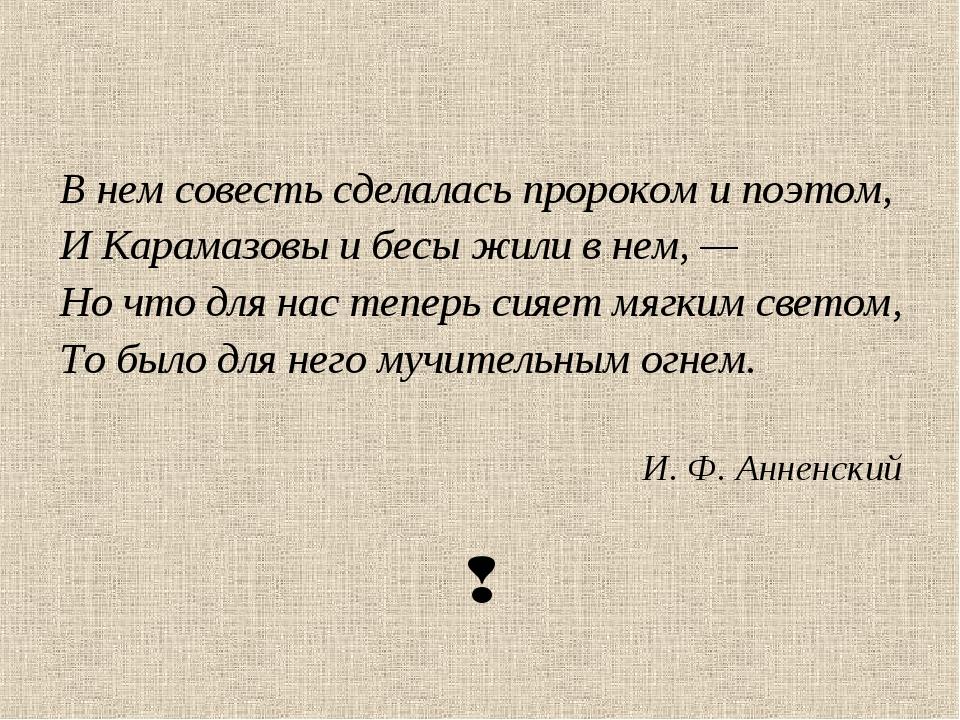 В нем совесть сделалась пророком и поэтом, И Карамазовы и бесы жили в нем, —...