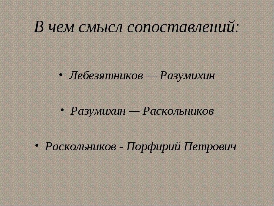 В чем смысл сопоставлений: Лебезятников — Разумихин Разумихин — Раскольников...