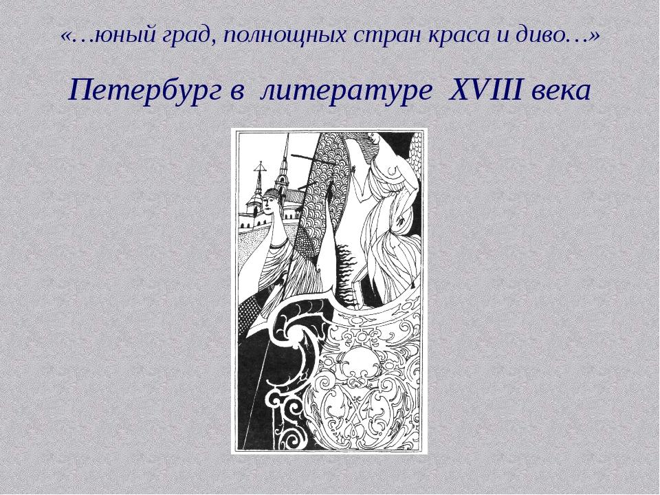 «…юный град, полнощных стран краса и диво…» Петербург в литературе XVIII века