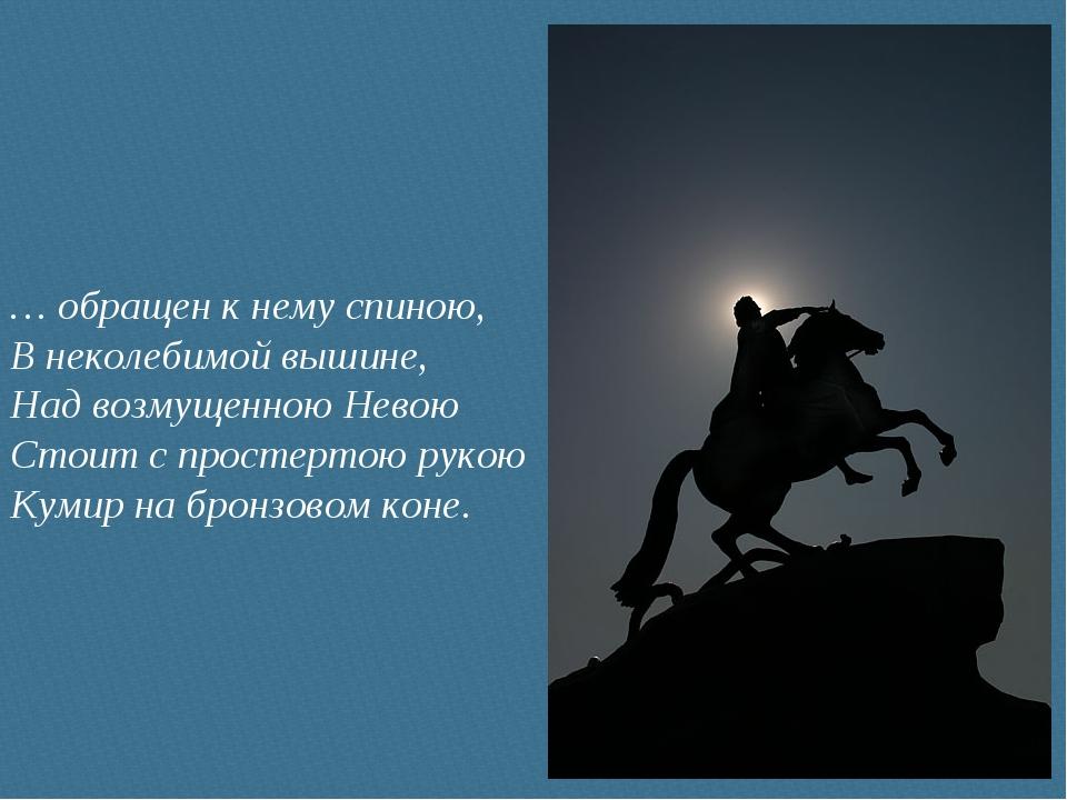 … обращен к нему спиною, В неколебимой вышине, Над возмущенною Невою Стоит с...