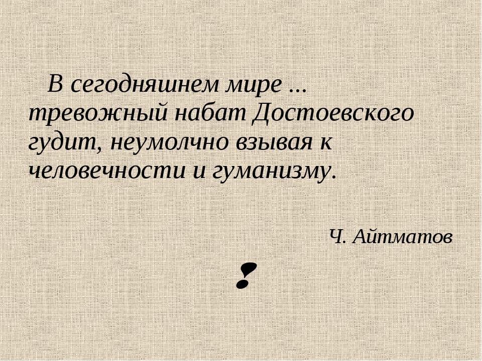 В сегодняшнем мире ... тревожный набат Достоевского гудит, неумолчно взывая...