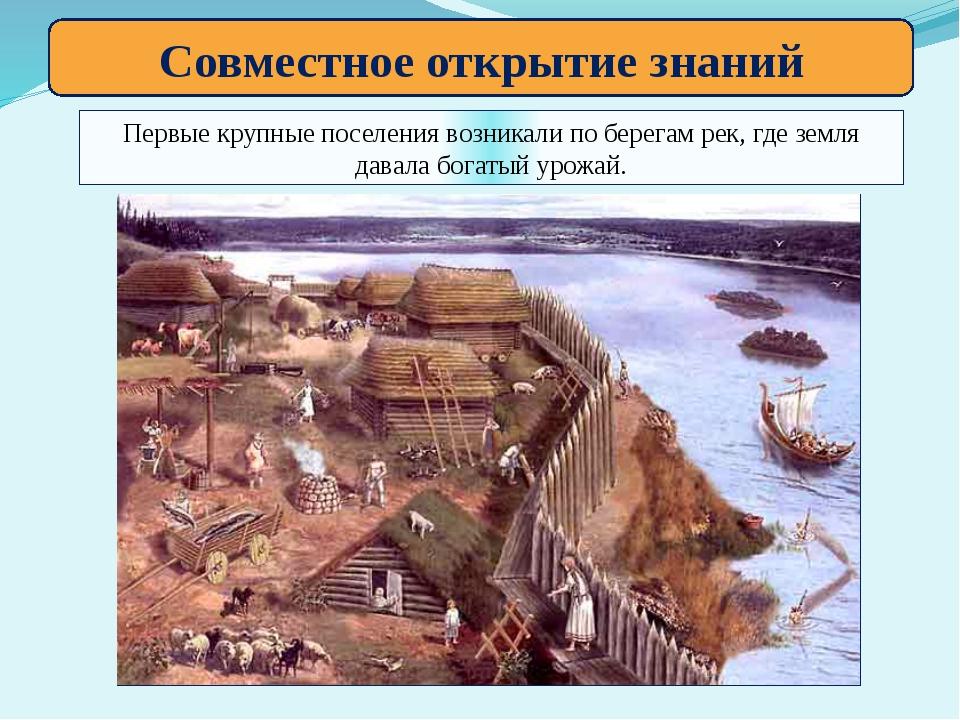 Совместное открытие знаний Первые крупные поселения возникали по берегам рек,...