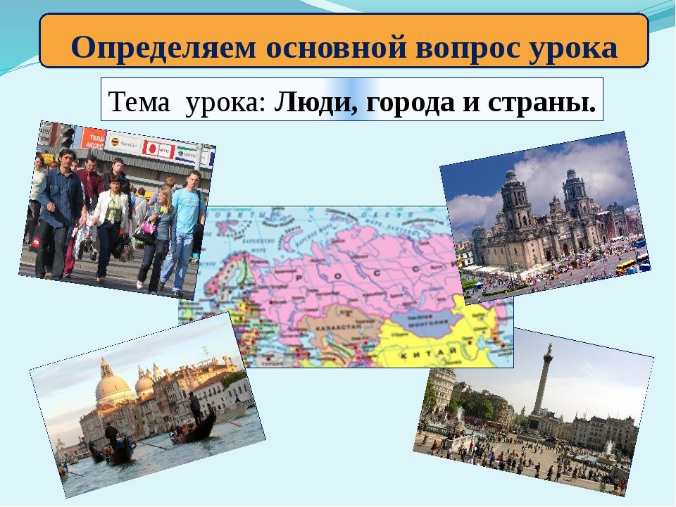 Определяем основной вопрос урока Тема урока: Люди, города и страны.