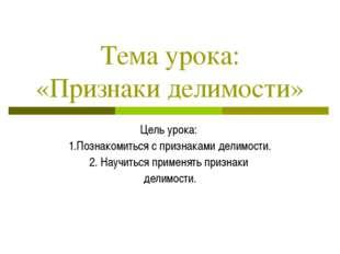 Тема урока: «Признаки делимости» Цель урока: 1.Познакомиться с признаками дел
