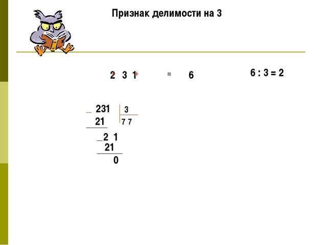 Признак делимости на 3 2 3 1 + + = 6 6 : 3 = 2 231 3 7 21 2 1 7 21 0