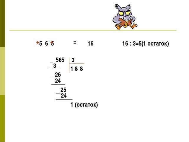 5 6 5 + + = 16 16 : 3=5(1 остаток) 565 3 1 3 26 8 24 25 8 24 1 (остаток)
