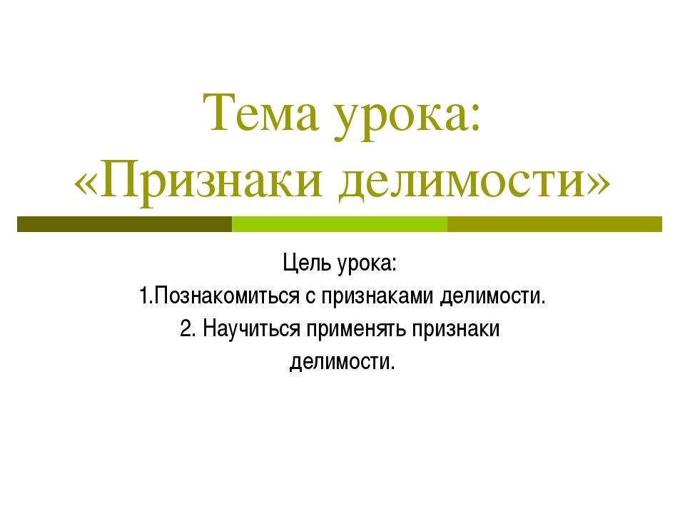 Тема урока: «Признаки делимости» Цель урока: 1.Познакомиться с признаками дел...