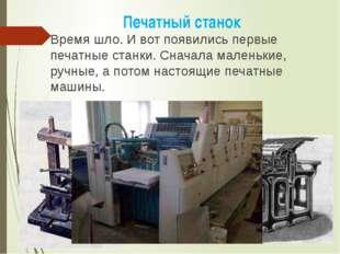 Время шло. И вот появились первые печатные станки. Сначала маленькие, ручные,