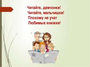 Читайте, девчонки! Читайте, мальчишки! Плохому не учат Любимые книжки!