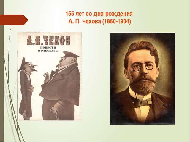 155 лет со дня рождения А. П. Чехова (1860-1904)