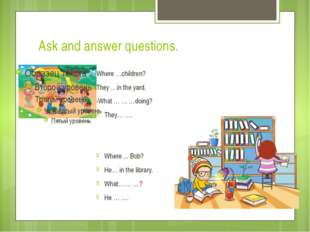 Ask and answer questions. -Where …children? -They …in the yard. -What … … …do