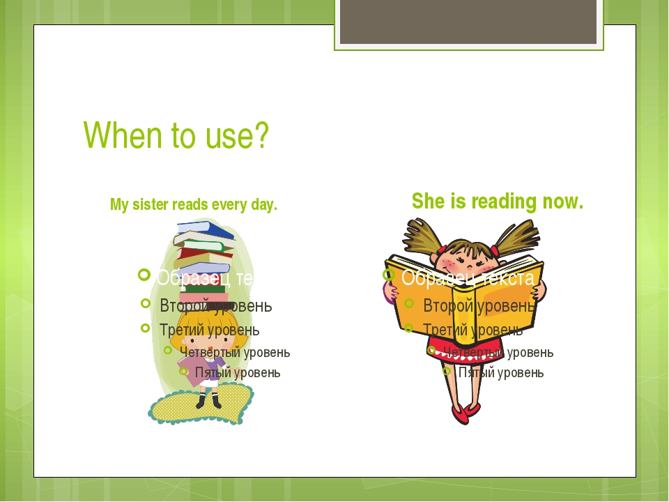 When to use? My sister reads every day. She is reading now.