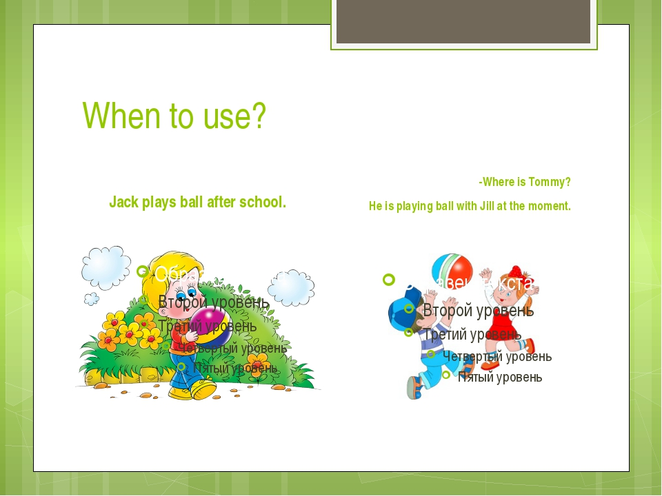 When to use? Jack plays ball after school. -Where is Tommy? He is playing bal...