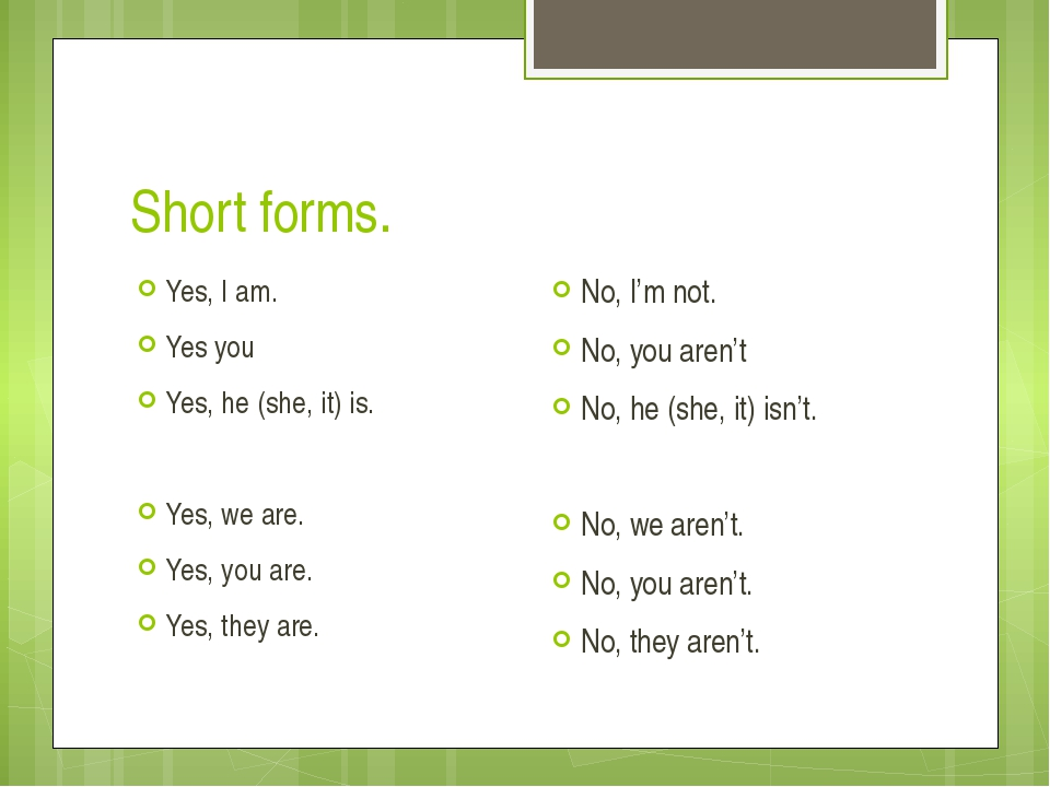 Short forms. Yes, I am. Yes you Yes, he (she, it) is. Yes, we are. Yes, you a...
