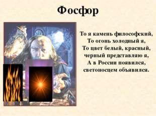 Фосфор То я камень философский, То огонь холодный я, То цвет белый, красный,