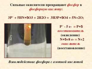 Сильные окислители превращают фосфор в фосфорную кислоту: 3P° + 5HN+5O3 + 2H2