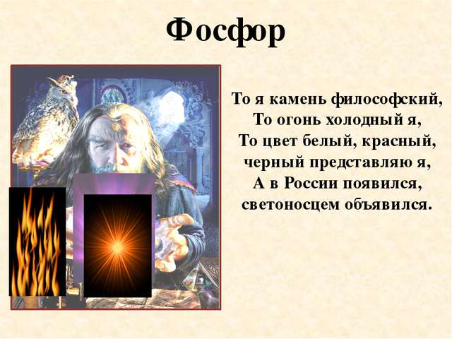 Фосфор То я камень философский, То огонь холодный я, То цвет белый, красный,...