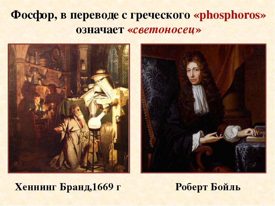 Хеннинг Бранд,1669 г Роберт Бойль Фосфор, в переводе с греческого «phosphoro...