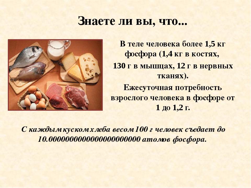 Знаете ли вы, что... В теле человека более 1,5 кг фосфора (1,4 кг в костях,...