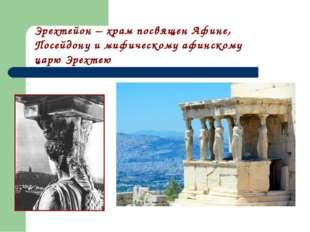 Эрехтейон – храм посвящен Афине, Посейдону и мифическому афинскому царю Эрехтею