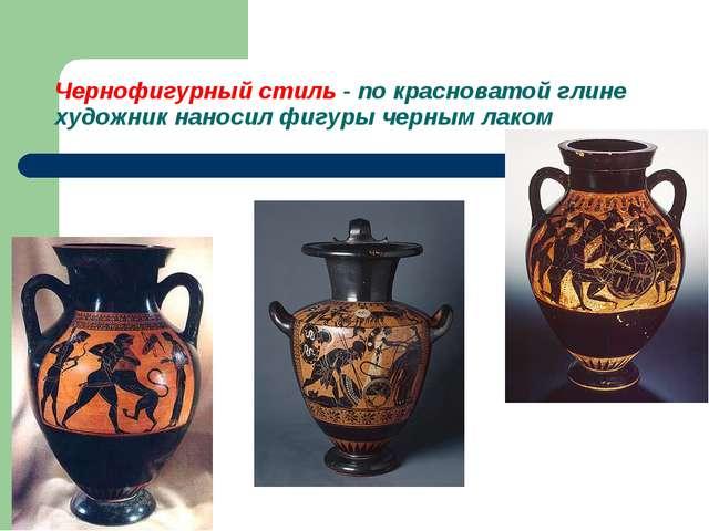 Чернофигурный стиль - по красноватой глине художник наносил фигуры черным лаком