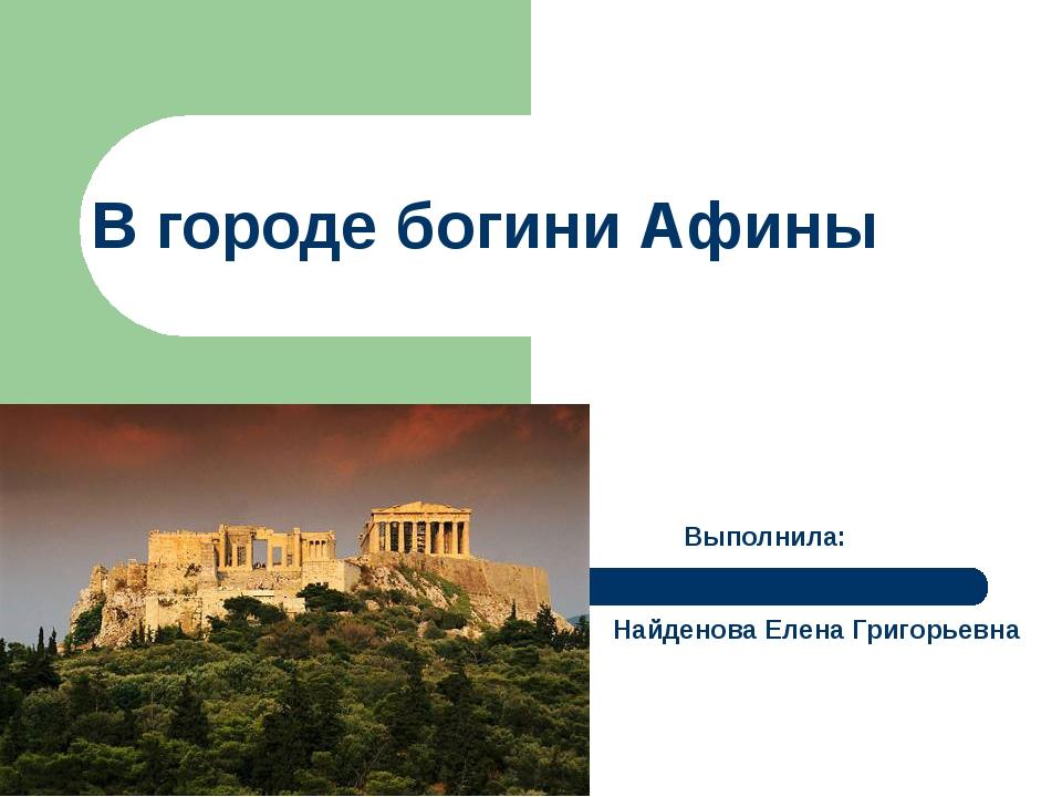 В городе богини Афины Выполнила: Найденова Елена Григорьевна