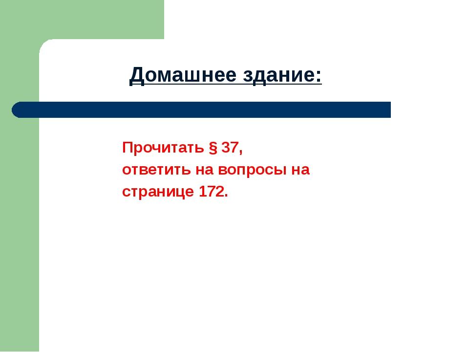 Прочитать § 37, ответить на вопросы на странице 172. Домашнее здание: