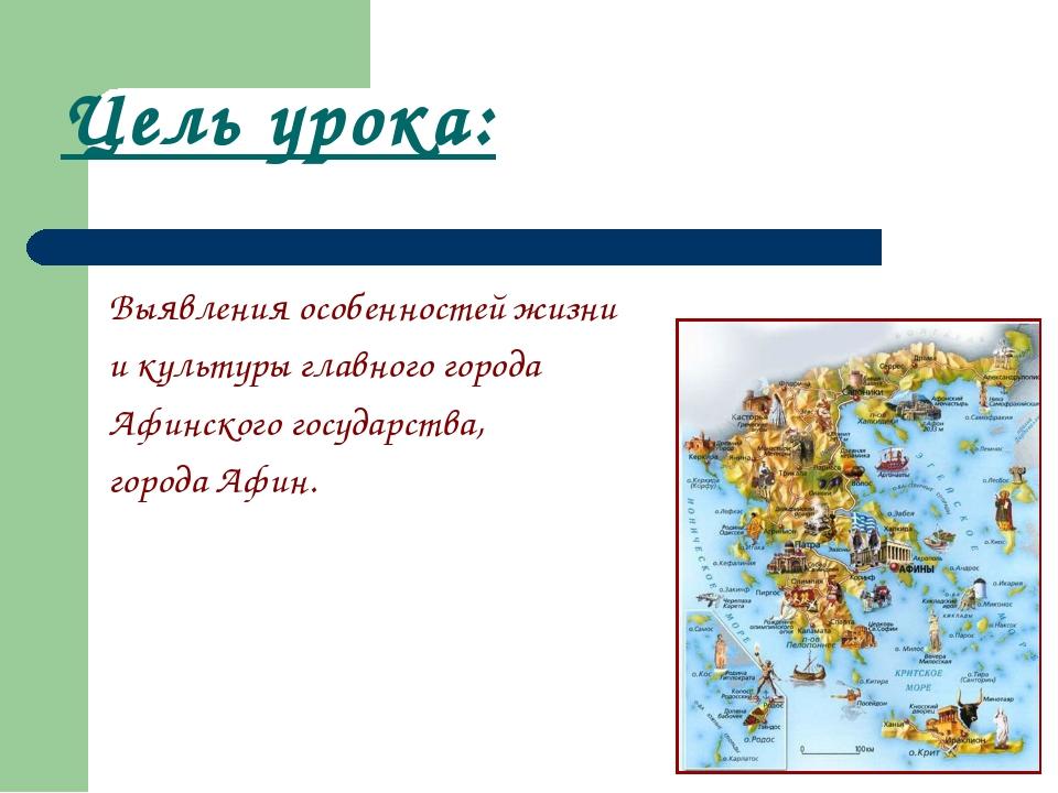 Цель урока: Выявления особенностей жизни и культуры главного города Афинского...