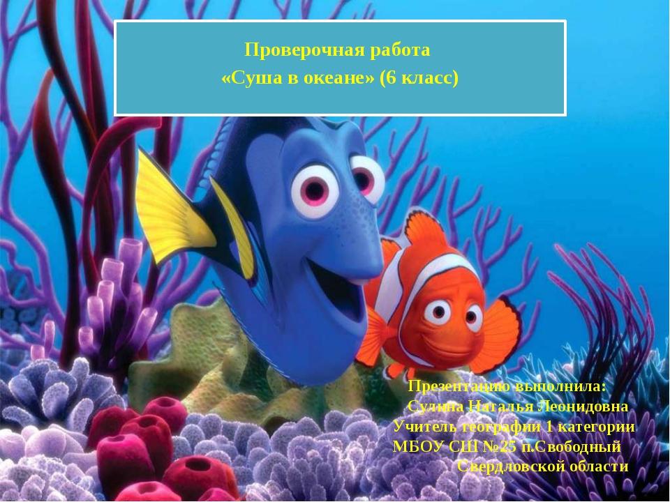 Проверочная работа «Суша в океане» (6 класс) Презентацию выполнила: Сулина Н...