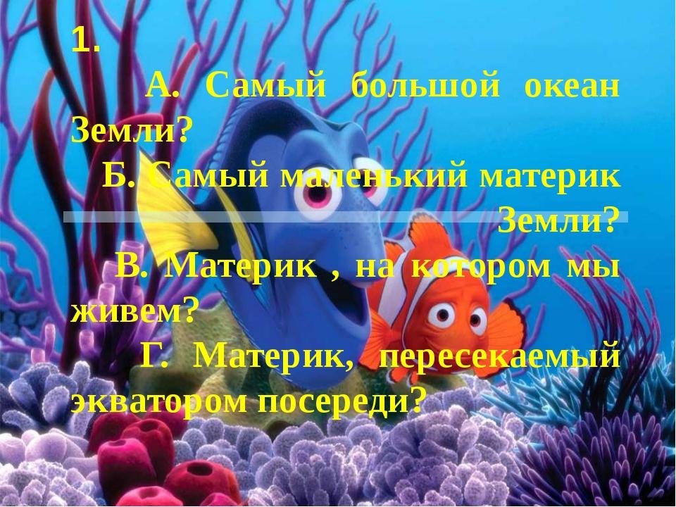 1. А. Самый большой океан Земли? Б. Самый маленький материк Земли? В. Материк...