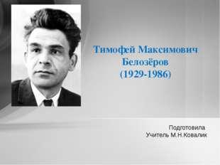 Подготовила Учитель М.Н.Ковалик Тимофей Максимович Белозёров (1929-1986)