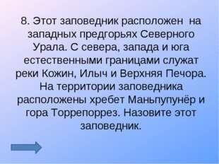 8. Этот заповедник расположен на западных предгорьях Северного Урала. С север