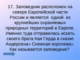 17.Заповедник расположен на севере Европейской части России и является одной