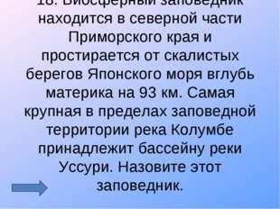 18. Биосферный заповедник находится в северной части Приморского края и прост