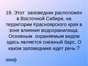 19. Этот заповедник расположен в Восточной Сибири, на территории Красноярског
