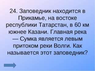 24. Заповедник находится в Прикамье, на востоке республики Татарстан, в 60 км