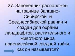 27. Заповедник расположен на границе Западно-Сибирской и Среднесибирской равн