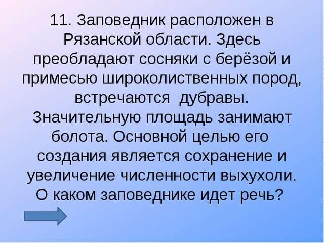 11. Заповедник расположен в Рязанской области. Здесь преобладают сосняки с бе...