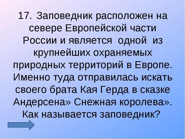 17.Заповедник расположен на севере Европейской части России и является одной...