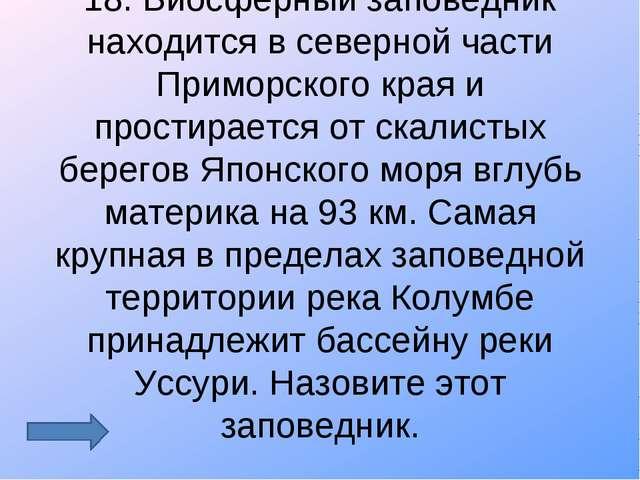 18. Биосферный заповедник находится в северной части Приморского края и прост...