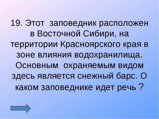 19. Этот заповедник расположен в Восточной Сибири, на территории Красноярског...