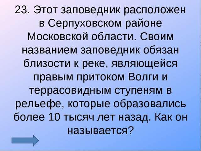 23. Этот заповедник расположен в Серпуховском районе Московской области. Свои...